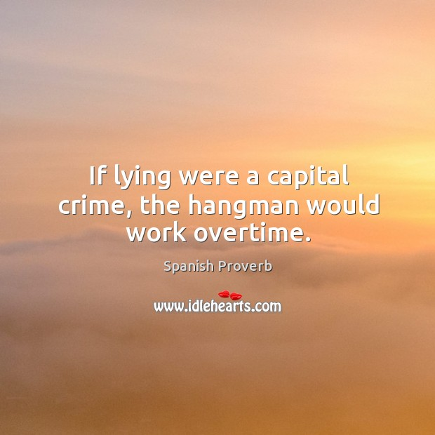 Image, If lying were a capital crime, the hangman would work overtime.