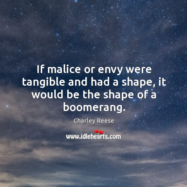 If malice or envy were tangible and had a shape, it would be the shape of a boomerang. Charley Reese Picture Quote