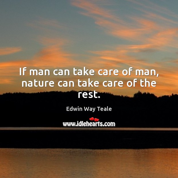 If man can take care of man, nature can take care of the rest. Edwin Way Teale Picture Quote