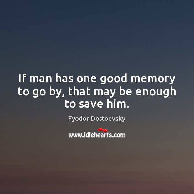 If man has one good memory to go by, that may be enough to save him. Image
