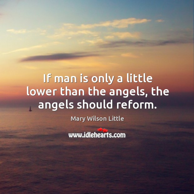 If man is only a little lower than the angels, the angels should reform. Image