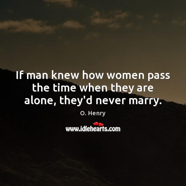 If man knew how women pass the time when they are alone, they'd never marry. O. Henry Picture Quote