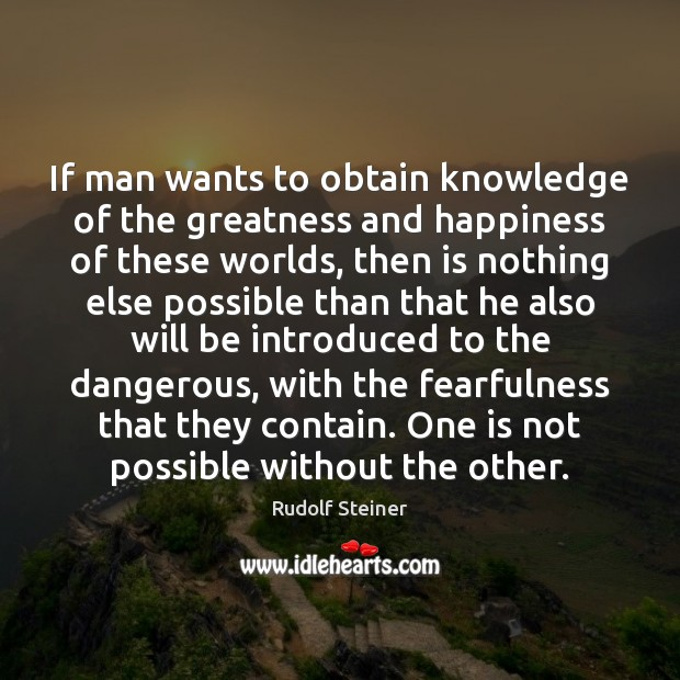 If man wants to obtain knowledge of the greatness and happiness of Rudolf Steiner Picture Quote