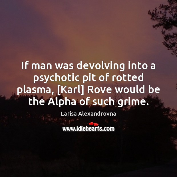 If man was devolving into a psychotic pit of rotted plasma, [Karl] Image