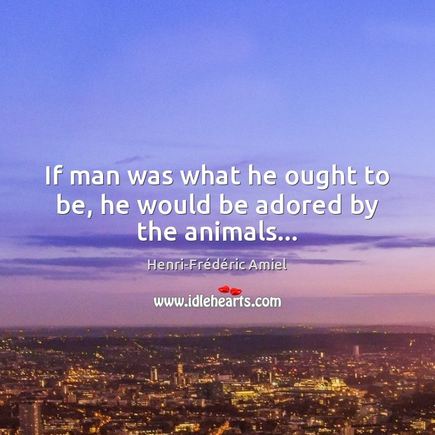 If man was what he ought to be, he would be adored by the animals… Henri-Frédéric Amiel Picture Quote