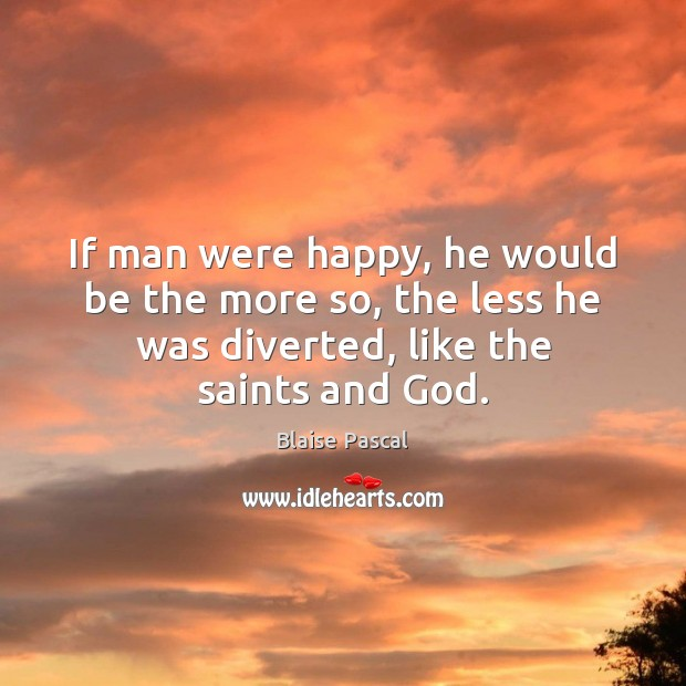 If man were happy, he would be the more so, the less Blaise Pascal Picture Quote