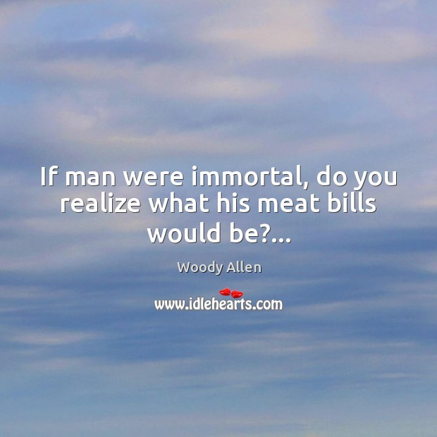 If man were immortal, do you realize what his meat bills would be?… Image