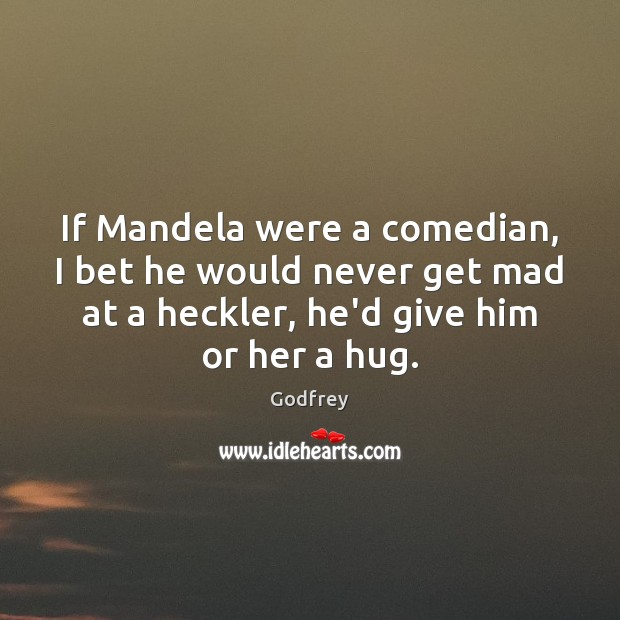 If Mandela were a comedian, I bet he would never get mad Godfrey Picture Quote