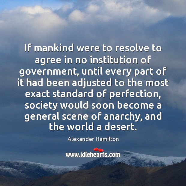 If mankind were to resolve to agree in no institution of government, Alexander Hamilton Picture Quote