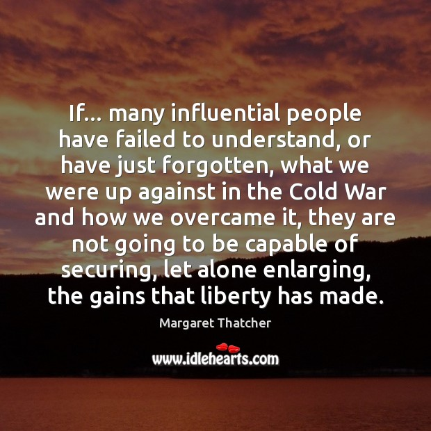 If… many influential people have failed to understand, or have just forgotten, Margaret Thatcher Picture Quote