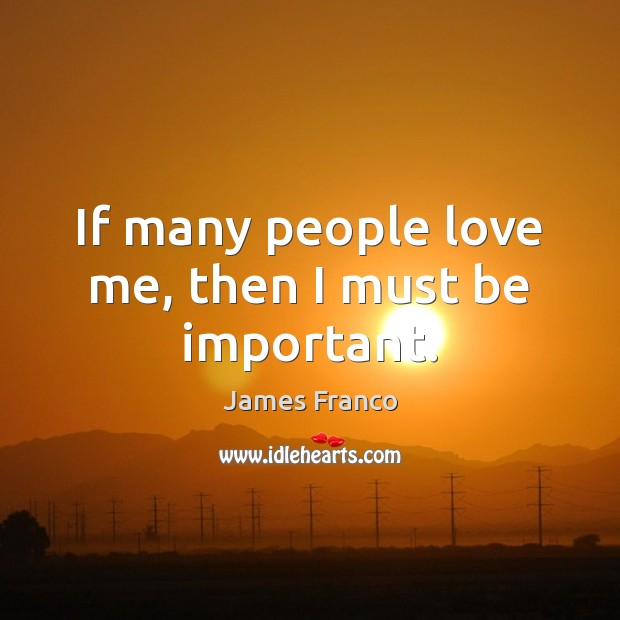 If many people love me, then I must be important. James Franco Picture Quote