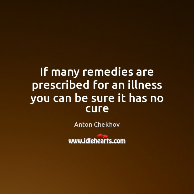 Image, If many remedies are prescribed for an illness you can be sure it has no cure