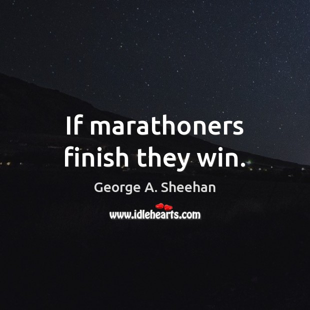If marathoners finish they win. George A. Sheehan Picture Quote