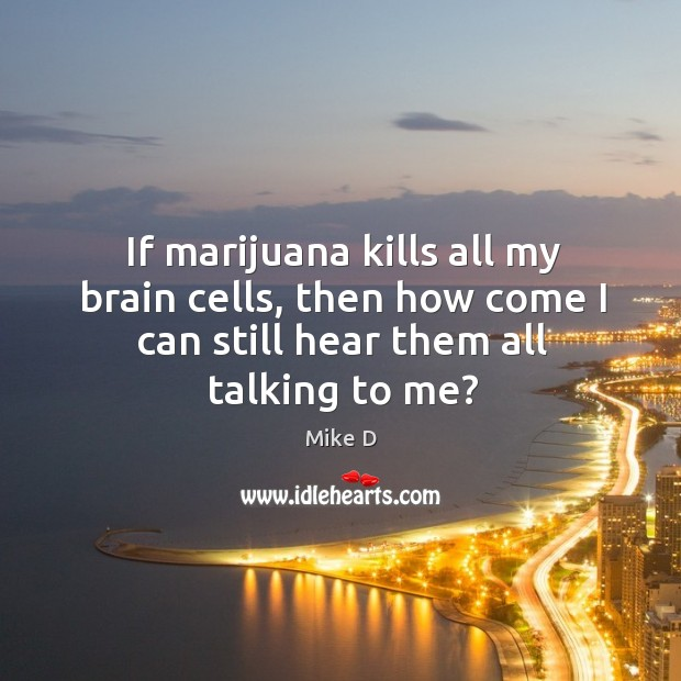 If marijuana kills all my brain cells, then how come I can Mike D Picture Quote