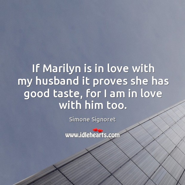 If marilyn is in love with my husband it proves she has good taste, for I am in love with him too. Image