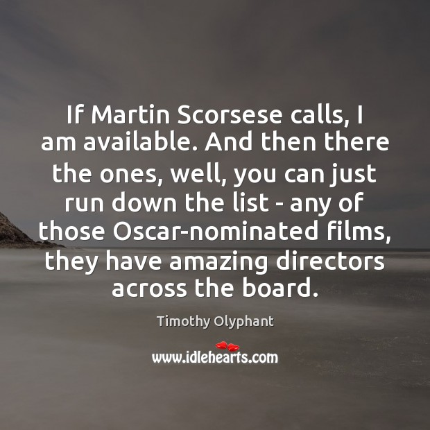 If Martin Scorsese calls, I am available. And then there the ones, Image