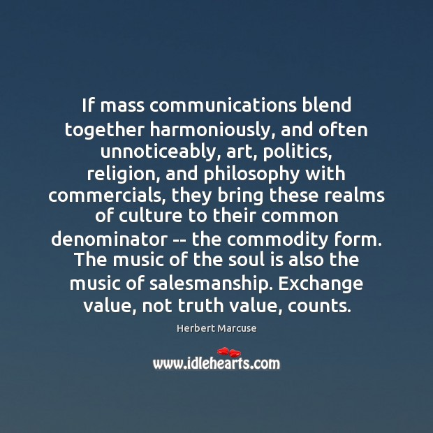 If mass communications blend together harmoniously, and often unnoticeably, art, politics, religion, Herbert Marcuse Picture Quote