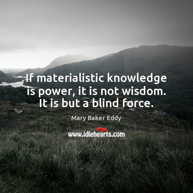 If materialistic knowledge is power, it is not wisdom. It is but a blind force. Image