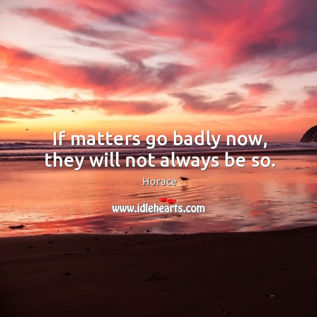 If matters go badly now, they will not always be so. Image