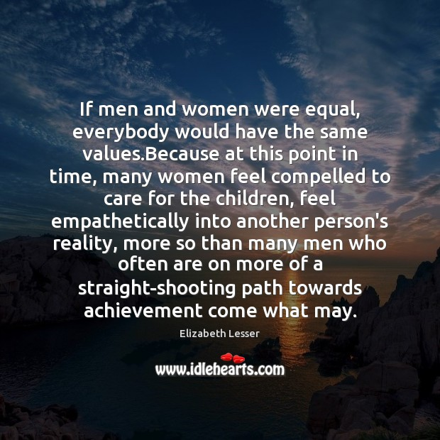 If men and women were equal, everybody would have the same values. Elizabeth Lesser Picture Quote