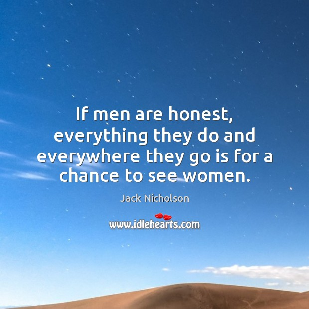 If men are honest, everything they do and everywhere they go is for a chance to see women. Image