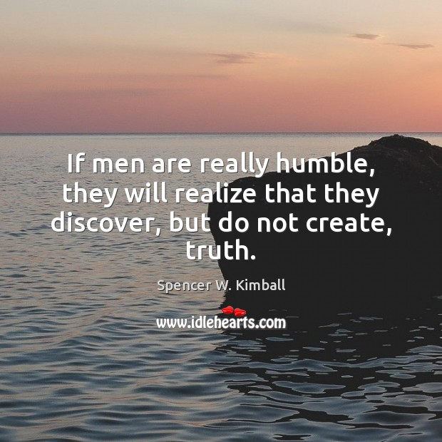 If men are really humble, they will realize that they discover, but do not create, truth. Spencer W. Kimball Picture Quote