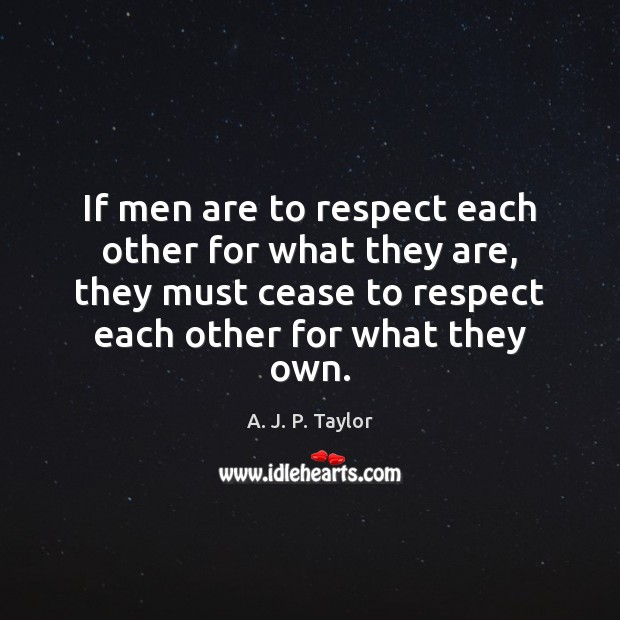 Image, If men are to respect each other for what they are, they