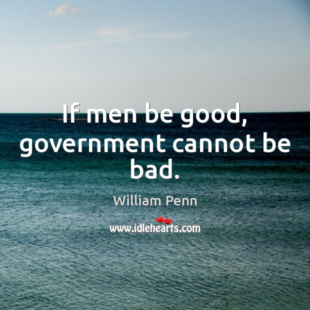 If men be good, government cannot be bad. William Penn Picture Quote