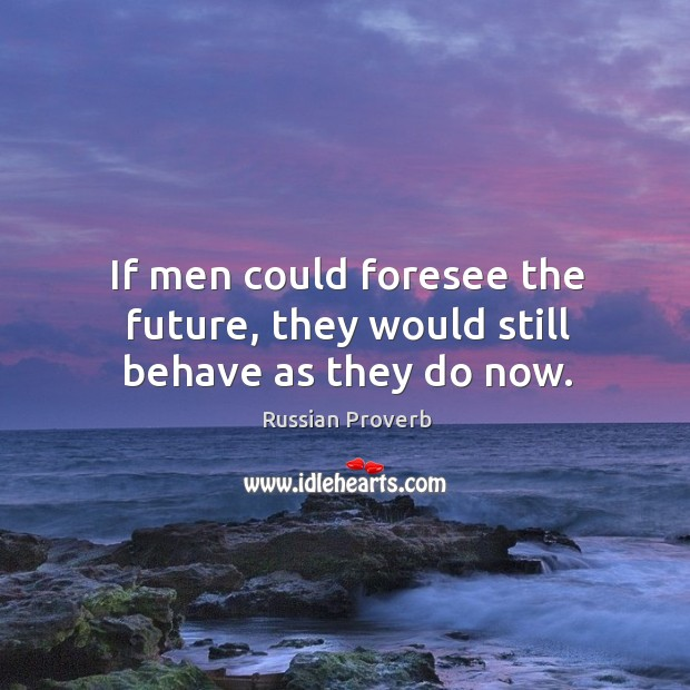 If men could foresee the future, they would still behave as they do now. Image