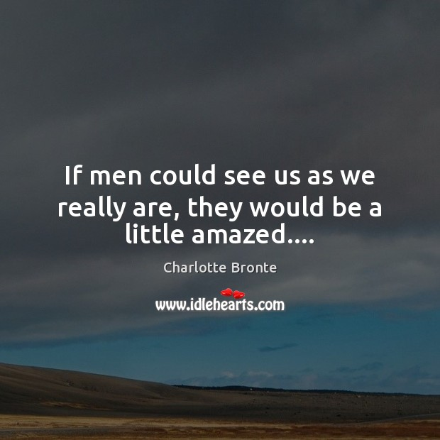 If men could see us as we really are, they would be a little amazed…. Charlotte Bronte Picture Quote