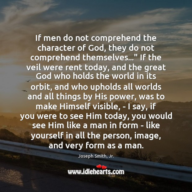 If men do not comprehend the character of God, they do not Joseph Smith, Jr. Picture Quote