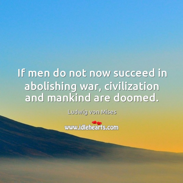 If men do not now succeed in abolishing war, civilization and mankind are doomed. Image