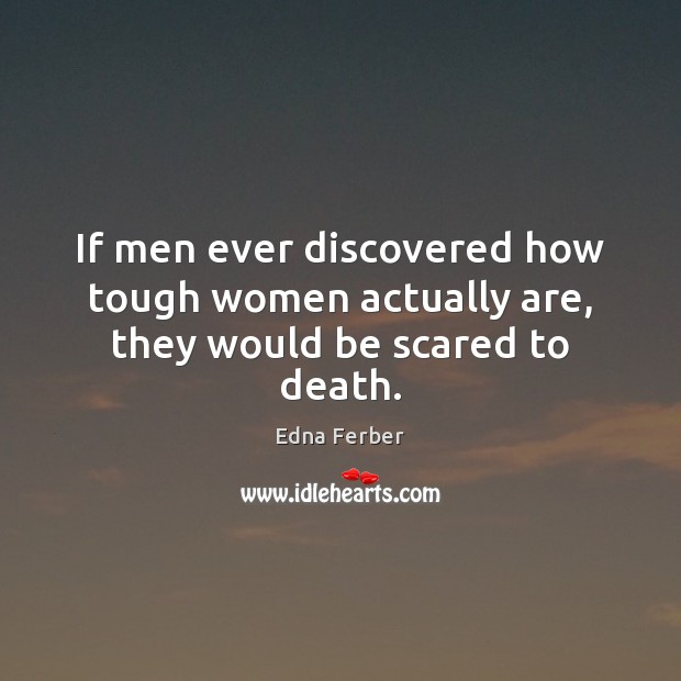If men ever discovered how tough women actually are, they would be scared to death. Edna Ferber Picture Quote