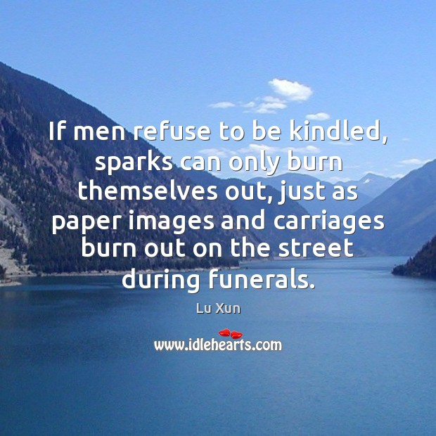 Image, If men refuse to be kindled, sparks can only burn themselves out,
