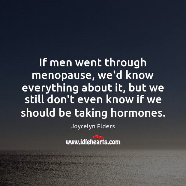 If men went through menopause, we'd know everything about it, but we Joycelyn Elders Picture Quote