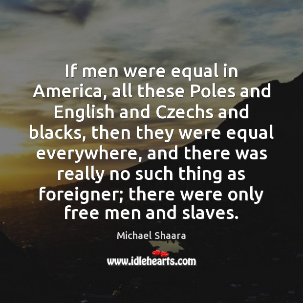If men were equal in America, all these Poles and English and Michael Shaara Picture Quote