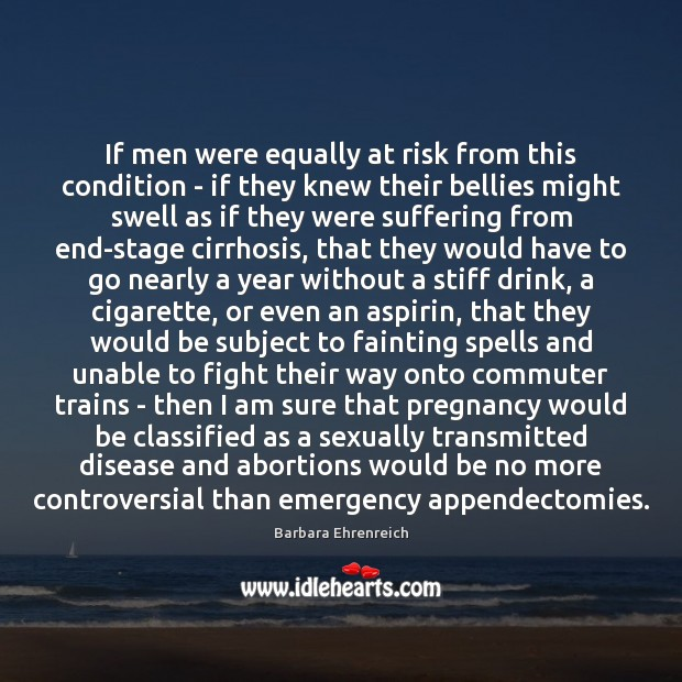 If men were equally at risk from this condition – if they Barbara Ehrenreich Picture Quote