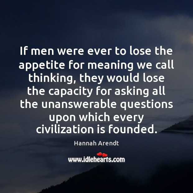 If men were ever to lose the appetite for meaning we call Hannah Arendt Picture Quote