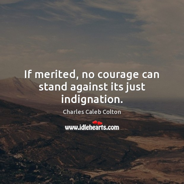 If merited, no courage can stand against its just indignation. Charles Caleb Colton Picture Quote