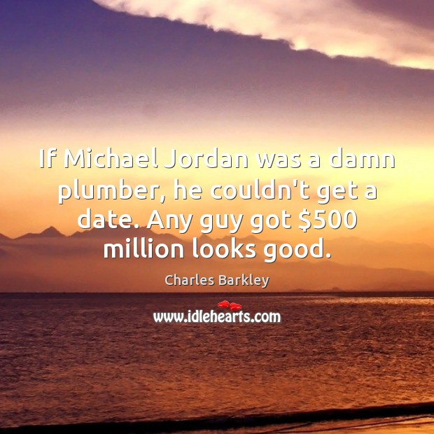 If Michael Jordan was a damn plumber, he couldn't get a date. Charles Barkley Picture Quote