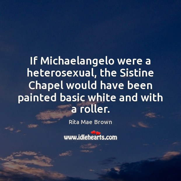 If Michaelangelo were a heterosexual, the Sistine Chapel would have been painted Rita Mae Brown Picture Quote