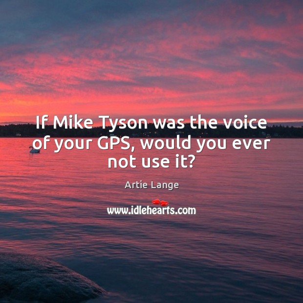 If Mike Tyson was the voice of your GPS, would you ever not use it? Image