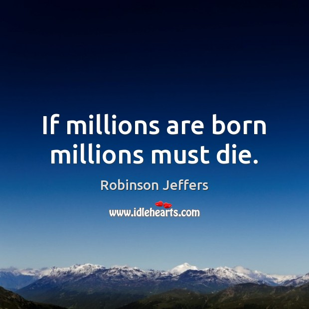 Image, If millions are born millions must die.