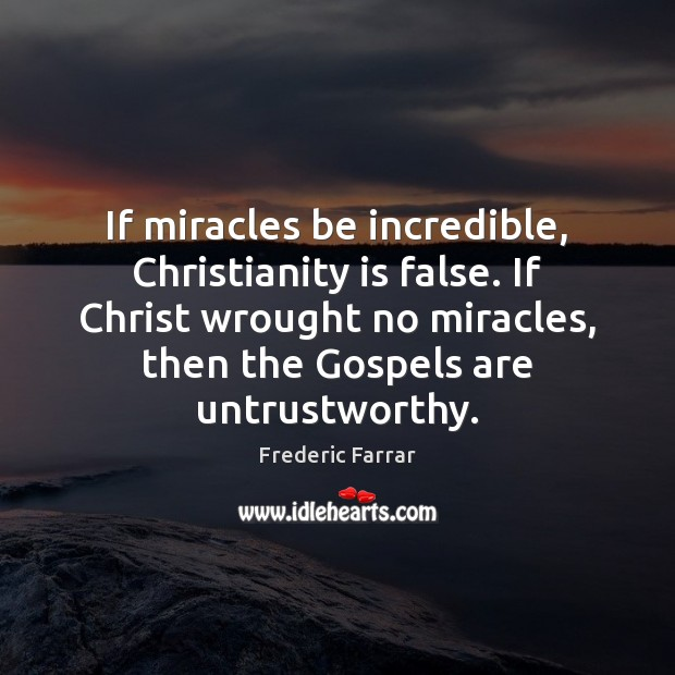 If miracles be incredible, Christianity is false. If Christ wrought no miracles, Frederic Farrar Picture Quote