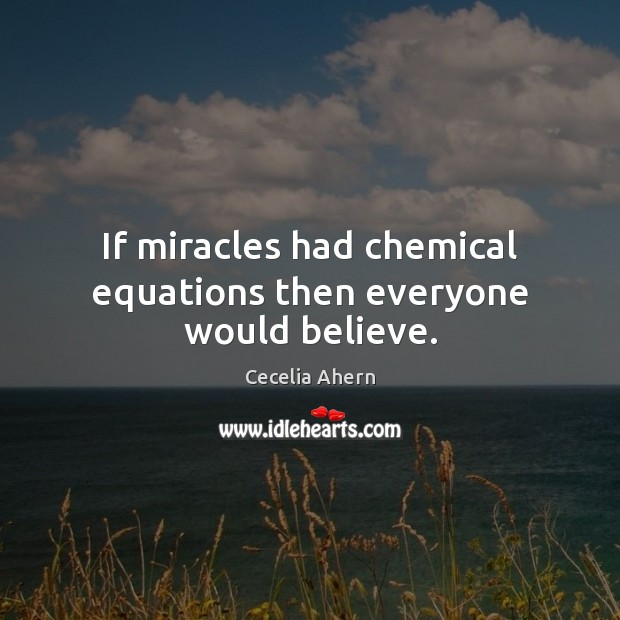 If miracles had chemical equations then everyone would believe. Cecelia Ahern Picture Quote