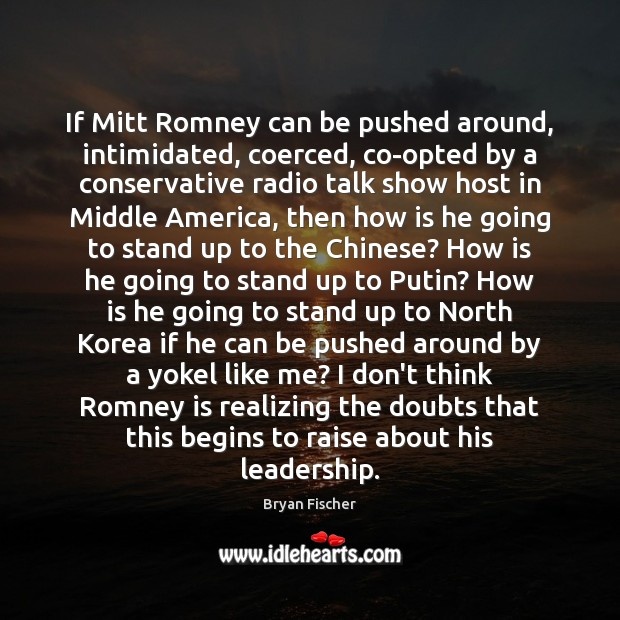 Image, If Mitt Romney can be pushed around, intimidated, coerced, co-opted by a