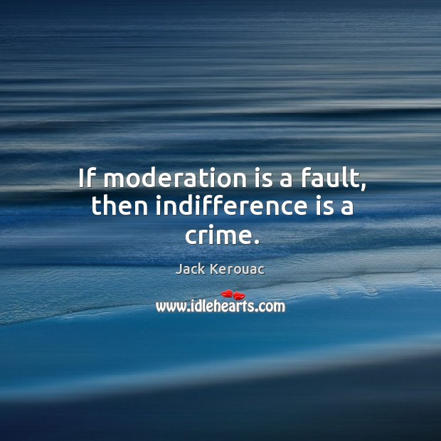 If moderation is a fault, then indifference is a crime. Image