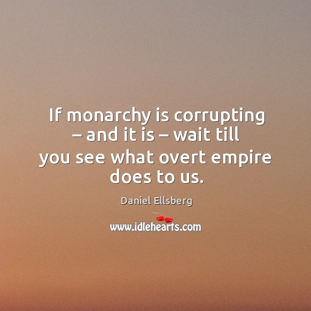 If monarchy is corrupting – and it is – wait till you see what overt empire does to us. Image