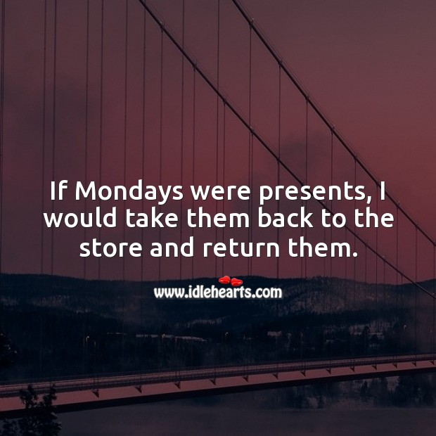 If Mondays were presents, I would take them back to the store and return them. Monday Quotes Image