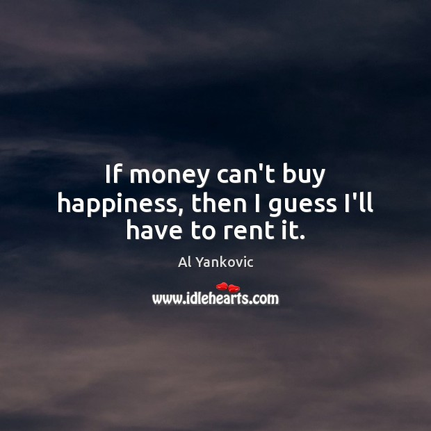 If money can't buy happiness, then I guess I'll have to rent it. Image